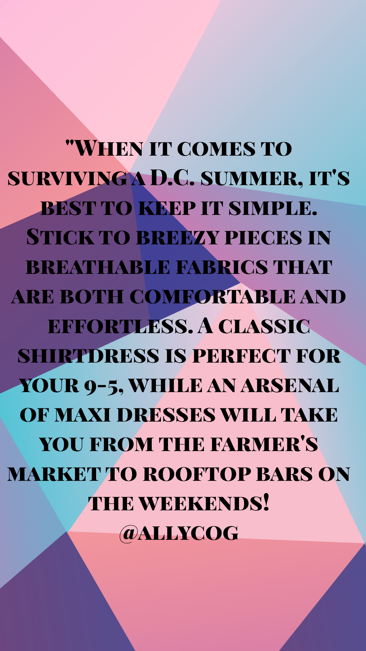 """When it comes to surviving a D.C. summer, it's best to keep it simple. Stick to breezy pieces in breathable fabrics that are both comfortable and effortless. A classic shirt dress is perfect for your 9-5 while an arsenal of maxi dresses will take you from the farmer's market to rooftop bars on the weekends."""